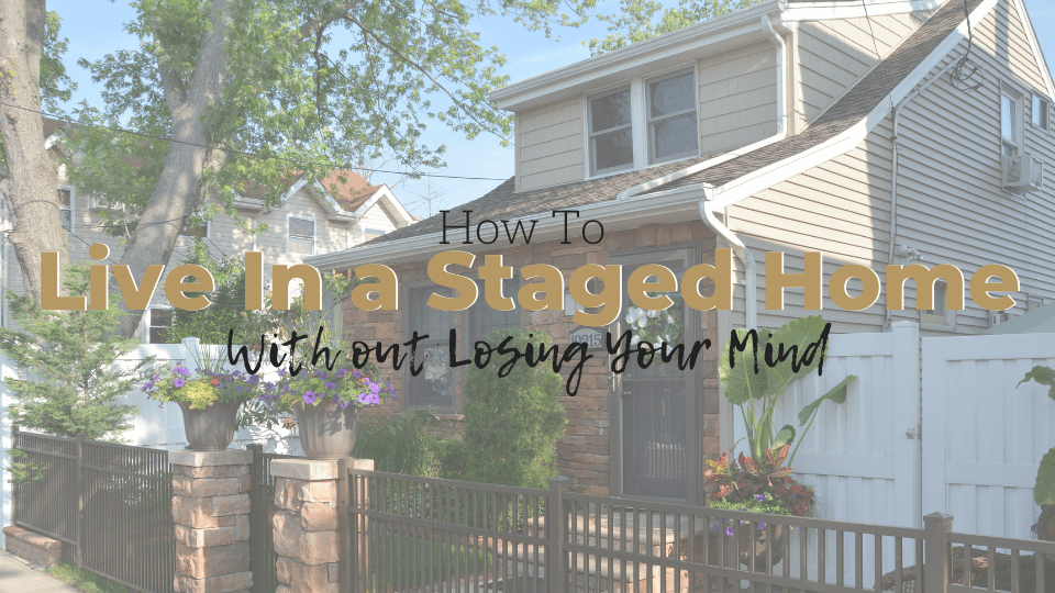 How to Live In a Staged Home and Not Lose Your Mind