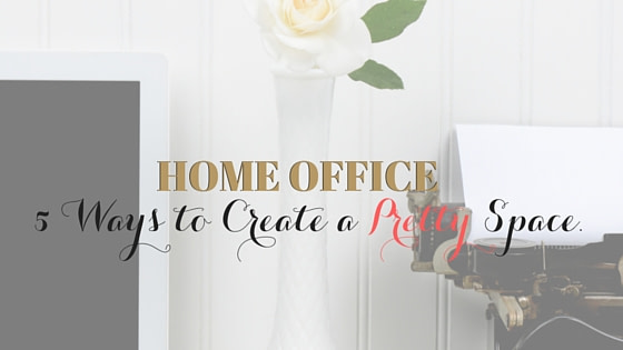 5 Ways to Create a Pretty Home Office Space